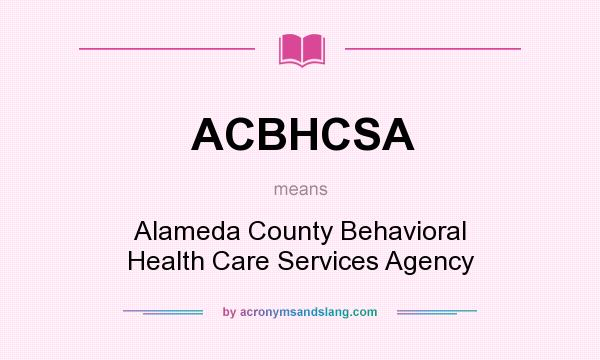 What does ACBHCSA mean? It stands for Alameda County Behavioral Health Care Services Agency