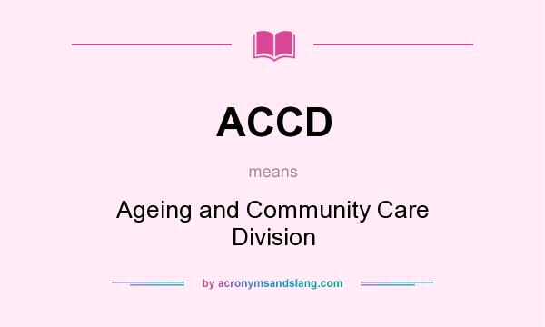 What does ACCD mean? It stands for Ageing and Community Care Division