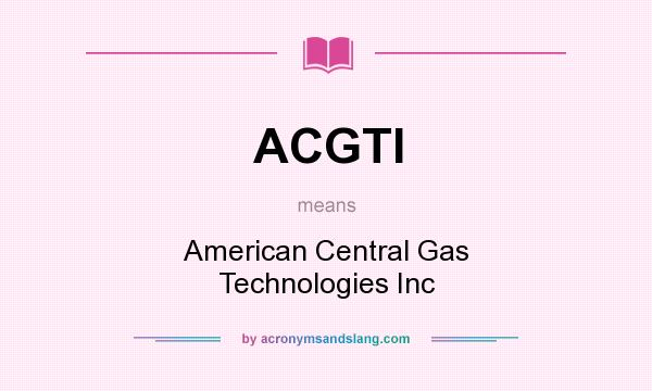 What does ACGTI mean? It stands for American Central Gas Technologies Inc