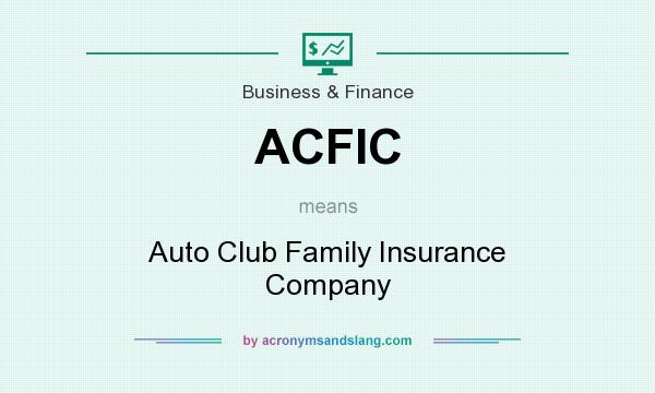 What does ACFIC mean? It stands for Auto Club Family Insurance Company