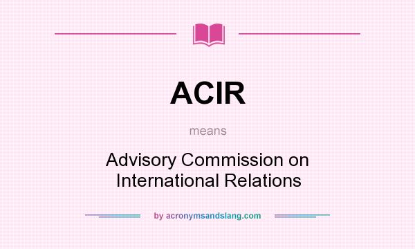 What does ACIR mean? It stands for Advisory Commission on International Relations