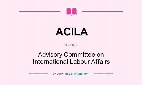 What does ACILA mean? It stands for Advisory Committee on International Labour Affairs