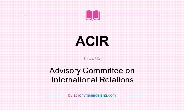 What does ACIR mean? It stands for Advisory Committee on International Relations