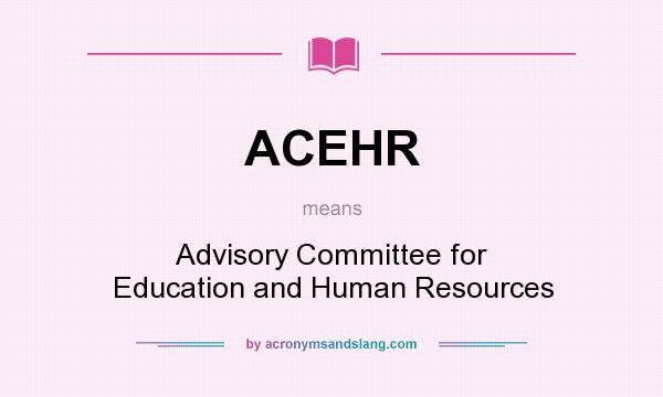 What does ACEHR mean? It stands for Advisory Committee for Education and Human Resources