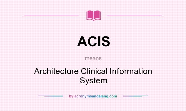 What does ACIS mean? It stands for Architecture Clinical Information System
