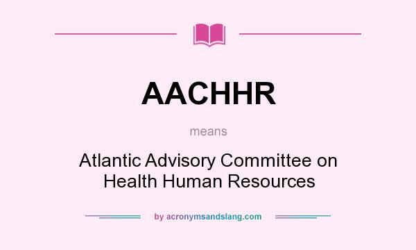 What does AACHHR mean? It stands for Atlantic Advisory Committee on Health Human Resources