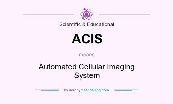 What does ACIS mean? It stands for Automated Cellular Imaging System