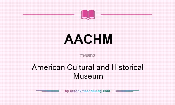What does AACHM mean? It stands for American Cultural and Historical Museum