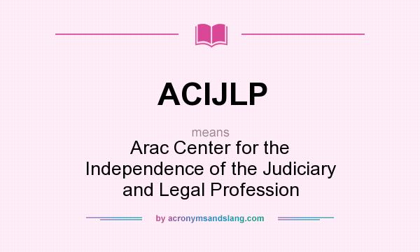 What does ACIJLP mean? It stands for Arac Center for the Independence of the Judiciary and Legal Profession