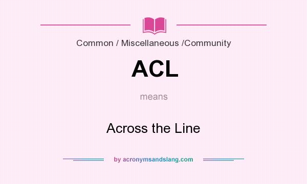 What does ACL mean? It stands for Across the Line