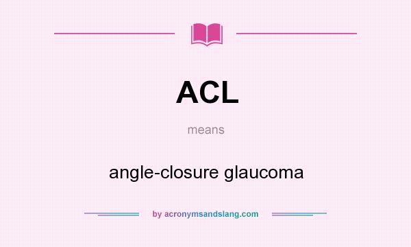 What does ACL mean? It stands for angle-closure glaucoma