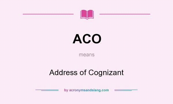 What does ACO mean? It stands for Address of Cognizant