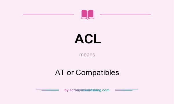 What does ACL mean? It stands for AT or Compatibles