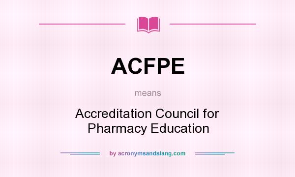 What does ACFPE mean? It stands for Accreditation Council for Pharmacy Education