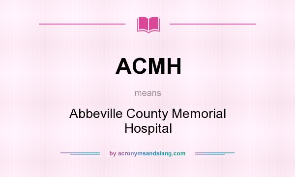 What does ACMH mean? It stands for Abbeville County Memorial Hospital
