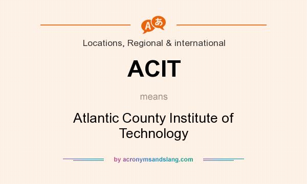 What does ACIT mean? It stands for Atlantic County Institute of Technology