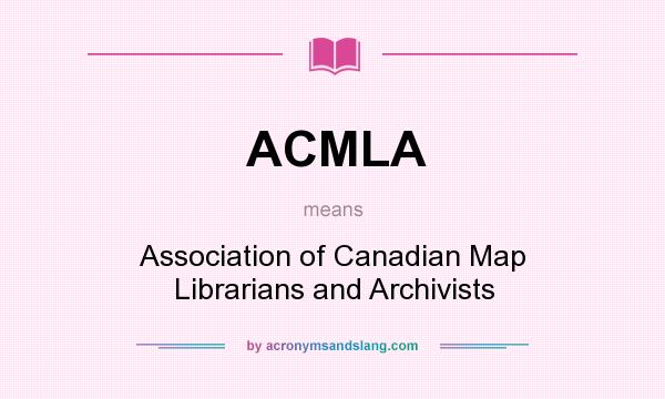 What does ACMLA mean? It stands for Association of Canadian Map Librarians and Archivists