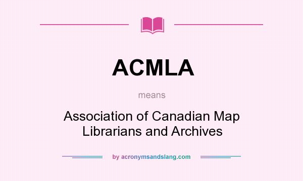 What does ACMLA mean? It stands for Association of Canadian Map Librarians and Archives