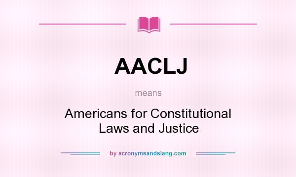 What does AACLJ mean? It stands for Americans for Constitutional Laws and Justice