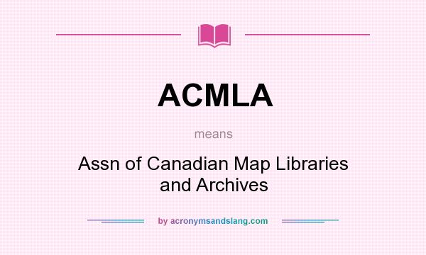 What does ACMLA mean? It stands for Assn of Canadian Map Libraries and Archives