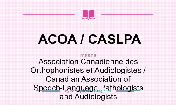 What does ACOA / CASLPA mean? It stands for Association Canadienne des Orthophonistes et Audiologistes / Canadian Association of Speech-Language Pathologists and Audiologists