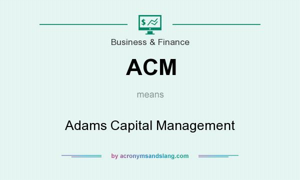 What does ACM mean? It stands for Adams Capital Management