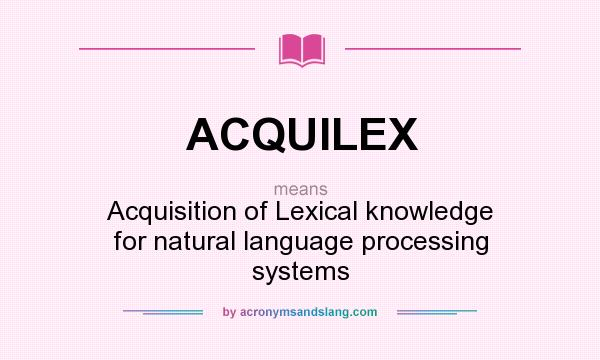 What does ACQUILEX mean? It stands for Acquisition of Lexical knowledge for natural language processing systems