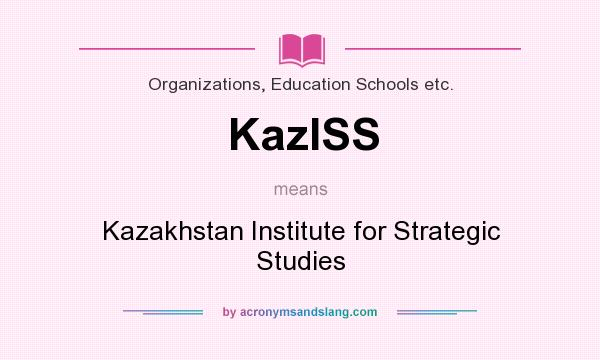 What does KazISS mean? It stands for Kazakhstan Institute for Strategic Studies