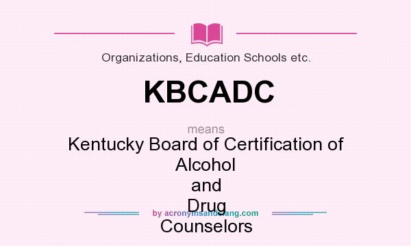 What does KBCADC mean? It stands for Kentucky Board of Certification of Alcohol and Drug Counselors