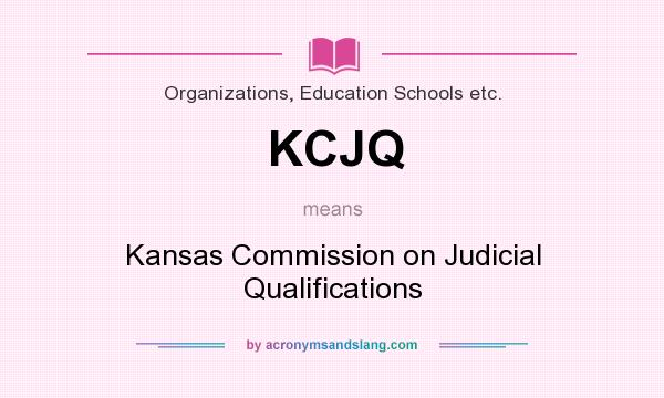 What does KCJQ mean? It stands for Kansas Commission on Judicial Qualifications