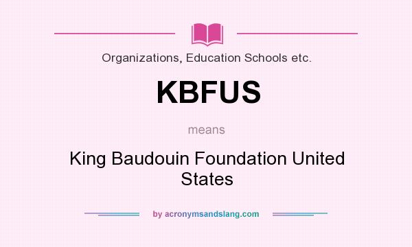 What does KBFUS mean? It stands for King Baudouin Foundation United States