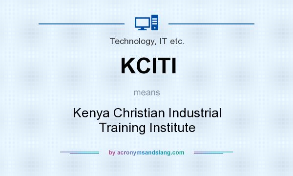 What does KCITI mean? It stands for Kenya Christian Industrial Training Institute