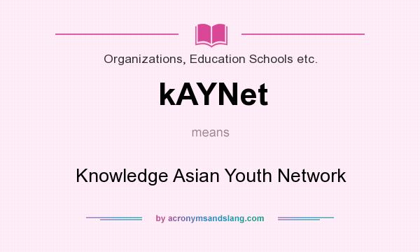 What does kAYNet mean? It stands for Knowledge Asian Youth Network
