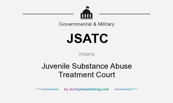 What does JSATC mean? It stands for Juvenile Substance Abuse Treatment Court