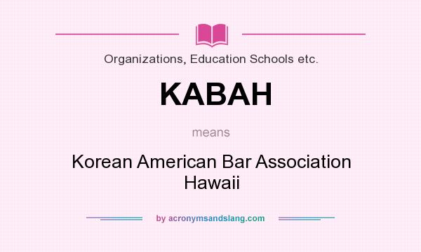 What does KABAH mean? It stands for Korean American Bar Association Hawaii