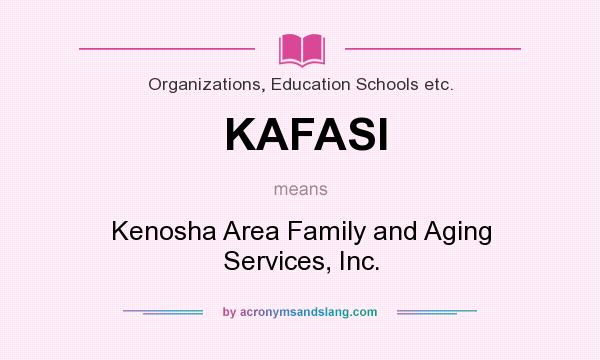 What does KAFASI mean? It stands for Kenosha Area Family and Aging Services, Inc.