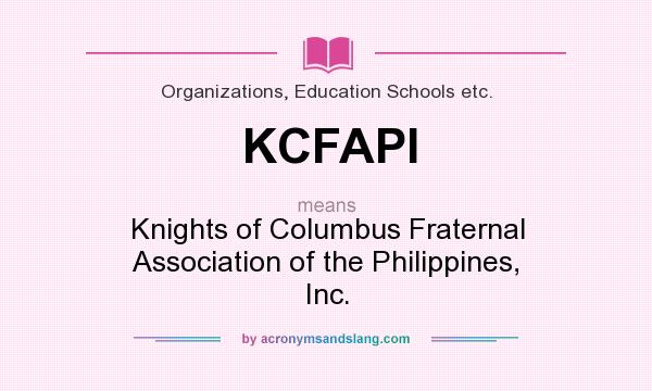 What does KCFAPI mean? It stands for Knights of Columbus Fraternal Association of the Philippines, Inc.