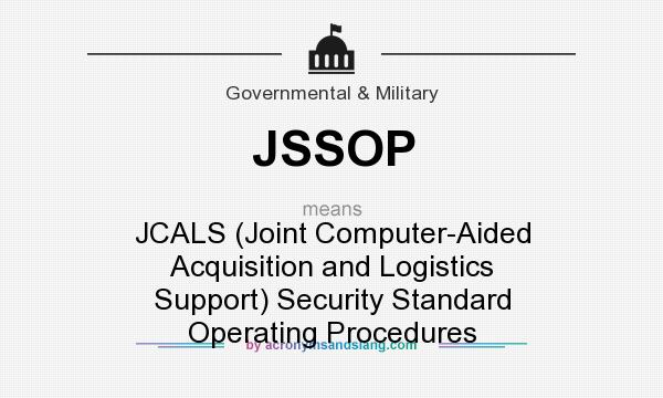 What does JSSOP mean? It stands for JCALS (Joint Computer-Aided Acquisition and Logistics Support) Security Standard Operating Procedures