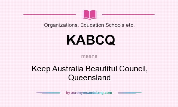 What does KABCQ mean? It stands for Keep Australia Beautiful Council, Queensland