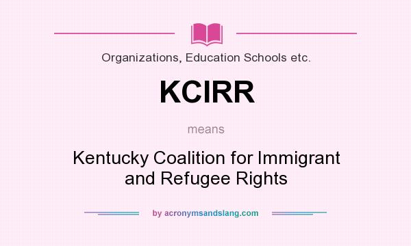 What does KCIRR mean? It stands for Kentucky Coalition for Immigrant and Refugee Rights