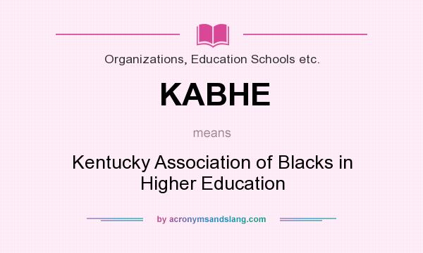 What does KABHE mean? It stands for Kentucky Association of Blacks in Higher Education