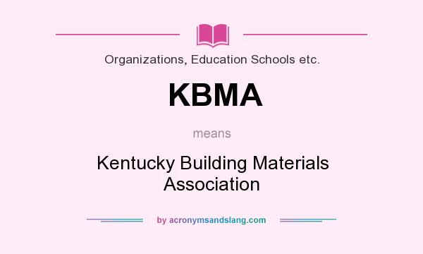 What does KBMA mean? It stands for Kentucky Building Materials Association