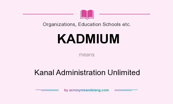 What does KADMIUM mean? It stands for Kanal Administration Unlimited