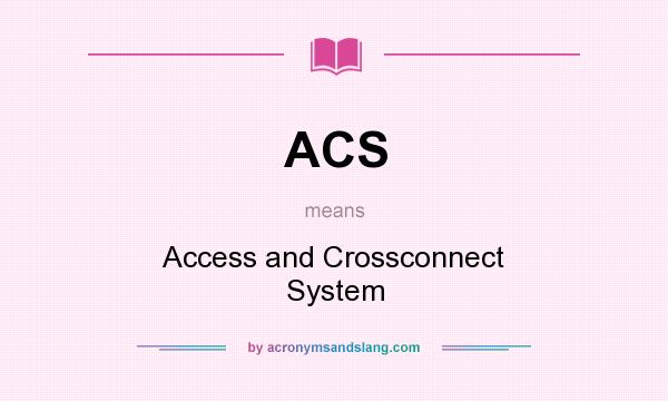 What does ACS mean? It stands for Access and Crossconnect System