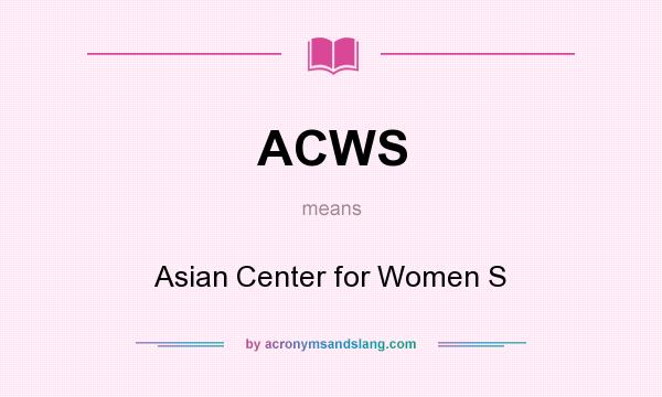 What does ACWS mean? It stands for Asian Center for Women S
