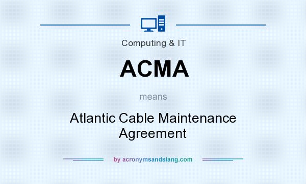 What does ACMA mean? It stands for Atlantic Cable Maintenance Agreement