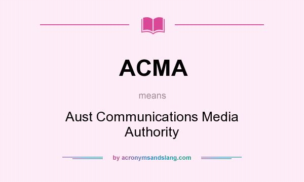 What does ACMA mean? It stands for Aust Communications Media Authority