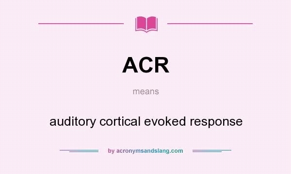 What does ACR mean? It stands for auditory cortical evoked response