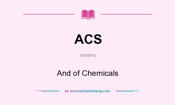What does ACS mean? It stands for And of Chemicals