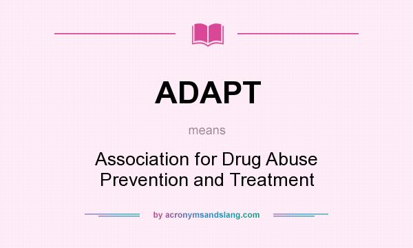 What does ADAPT mean? It stands for Association for Drug Abuse Prevention and Treatment